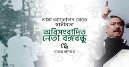 ভাষা আন্দোলন থেকে স্বাধীনতা- অবিসংবাদিত নেতা বঙ্গবন্ধু